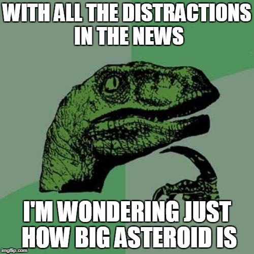 Is it coming? | WITH ALL THE DISTRACTIONS IN THE NEWS I'M WONDERING JUST HOW BIG ASTEROID IS | image tagged in memes,philosoraptor,armageddon,extinction | made w/ Imgflip meme maker