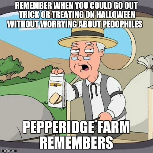 Pepperidge Farm Remembers Meme | REMEMBER WHEN YOU COULD GO OUT TRICK OR TREATING ON HALLOWEEN WITHOUT WORRYING ABOUT PEDOPHILES PEPPERIDGE FARM REMEMBERS | image tagged in memes,pepperidge farm remembers | made w/ Imgflip meme maker