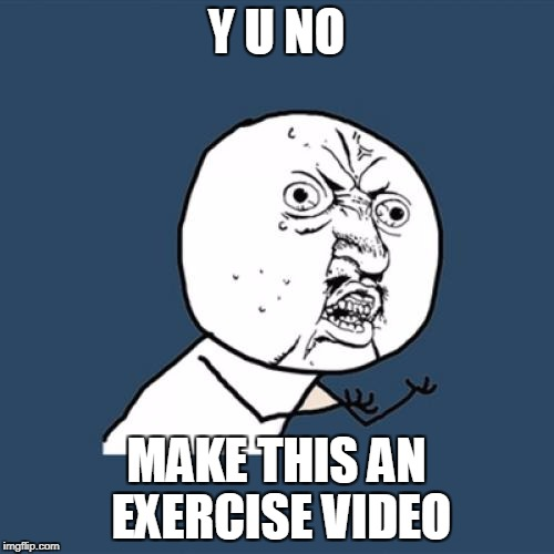 Y U No Meme | Y U NO MAKE THIS AN EXERCISE VIDEO | image tagged in memes,y u no | made w/ Imgflip meme maker