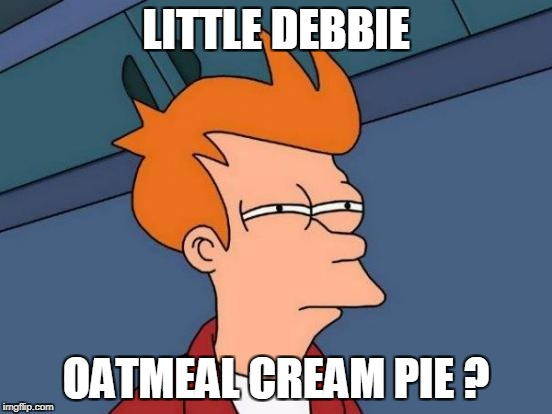 Futurama Fry Meme | LITTLE DEBBIE OATMEAL CREAM PIE ? | image tagged in memes,futurama fry | made w/ Imgflip meme maker