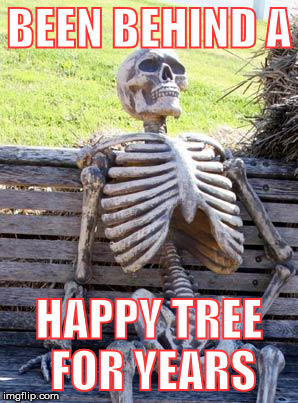 Waiting Skeleton Meme | BEEN BEHIND A HAPPY TREE FOR YEARS | image tagged in memes,waiting skeleton | made w/ Imgflip meme maker