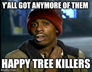 Y'all Got Any More Of That Meme | Y'ALL GOT ANYMORE OF THEM HAPPY TREE KILLERS | image tagged in memes,yall got any more of | made w/ Imgflip meme maker