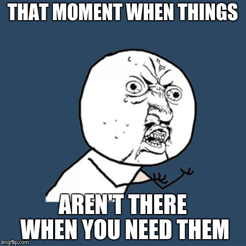 Y U No Meme | THAT MOMENT WHEN THINGS AREN'T THERE WHEN YOU NEED THEM | image tagged in memes,y u no | made w/ Imgflip meme maker