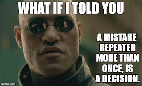 Matrix Morpheus Meme | WHAT IF I TOLD YOU A MISTAKE REPEATED MORE THAN ONCE, IS A DECISION. | image tagged in memes,matrix morpheus | made w/ Imgflip meme maker