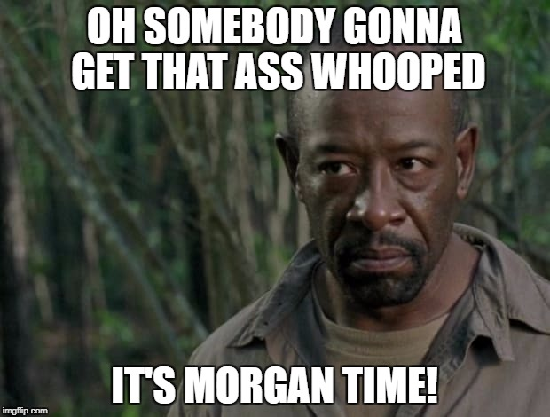Walking Dead Morgan | OH SOMEBODY GONNA GET THAT ASS WHOOPED IT'S MORGAN TIME! | image tagged in the walking dead | made w/ Imgflip meme maker