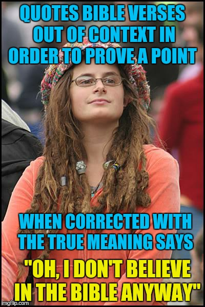 "College Liberal Meme | QUOTES BIBLE VERSES OUT OF CONTEXT IN ORDER TO PROVE A POINT ""OH, I DON'T BELIEVE IN THE BIBLE ANYWAY"" WHEN CORRECTED WITH THE TRUE MEANING  