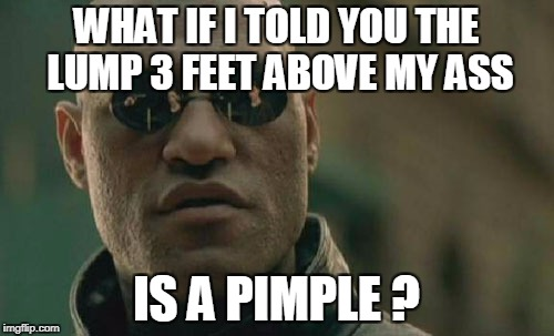 Matrix Morpheus Meme | WHAT IF I TOLD YOU THE LUMP 3 FEET ABOVE MY ASS IS A PIMPLE ? | image tagged in memes,matrix morpheus | made w/ Imgflip meme maker