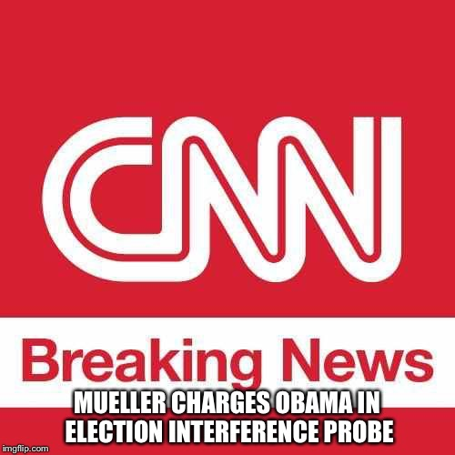MUELLER CHARGES OBAMA IN ELECTION INTERFERENCE PROBE | image tagged in cnn breaking news | made w/ Imgflip meme maker