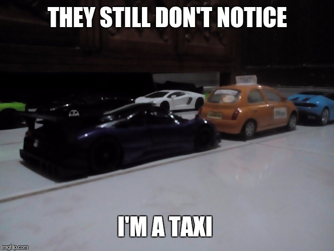 When you don't have money to splash but wanted to hang out with the rich kids | THEY STILL DON'T NOTICE I'M A TAXI | image tagged in car,cars,taxi,supercars,toys,toy | made w/ Imgflip meme maker