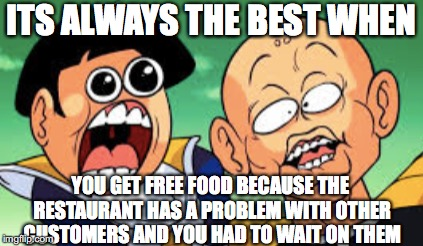It Happens Sometimes | ITS ALWAYS THE BEST WHEN YOU GET FREE FOOD BECAUSE THE RESTAURANT HAS A PROBLEM WITH OTHER CUSTOMERS AND YOU HAD TO WAIT ON THEM | image tagged in free food,truth,neat | made w/ Imgflip meme maker
