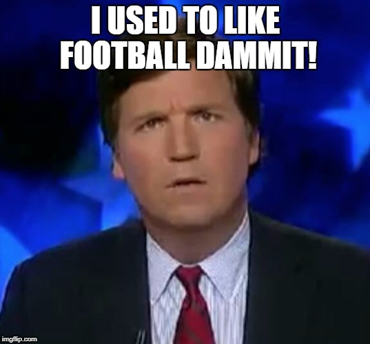 Great. | I USED TO LIKE FOOTBALL DAMMIT! | image tagged in tucker puzzled,its tuckerrrrr,you tucker face,show us your poker face tuckerrrrr,meme | made w/ Imgflip meme maker