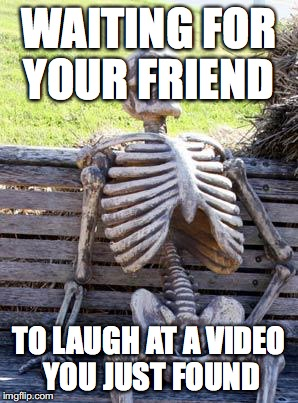 Waiting Skeleton Meme | WAITING FOR YOUR FRIEND TO LAUGH AT A VIDEO YOU JUST FOUND | image tagged in memes,waiting skeleton | made w/ Imgflip meme maker