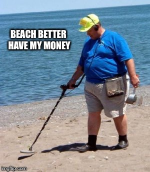 beach better have my money | BEACH BETTER HAVE MY MONEY | image tagged in beach better have my money | made w/ Imgflip meme maker