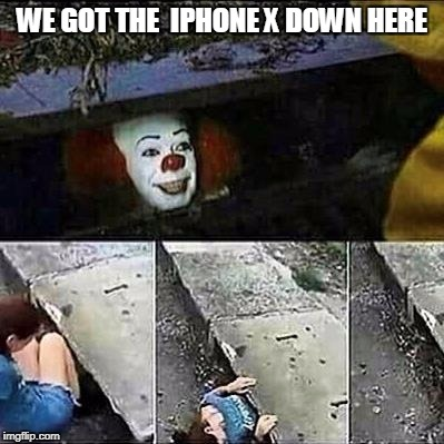 It's worth the chance..... | WE GOT THE  IPHONE X DOWN HERE | image tagged in it clown sewers | made w/ Imgflip meme maker