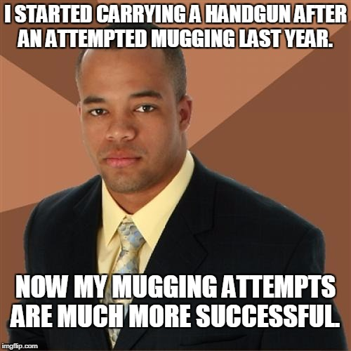 Successful Black Man Meme | I STARTED CARRYING A HANDGUN AFTER AN ATTEMPTED MUGGING LAST YEAR. NOW MY MUGGING ATTEMPTS ARE MUCH MORE SUCCESSFUL. | image tagged in memes,successful black man,handgun | made w/ Imgflip meme maker