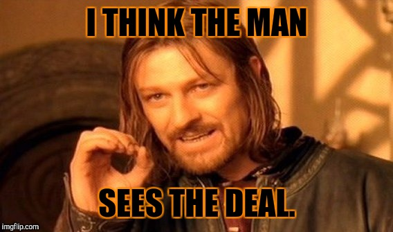One Does Not Simply Meme | I THINK THE MAN SEES THE DEAL. | image tagged in memes,one does not simply | made w/ Imgflip meme maker