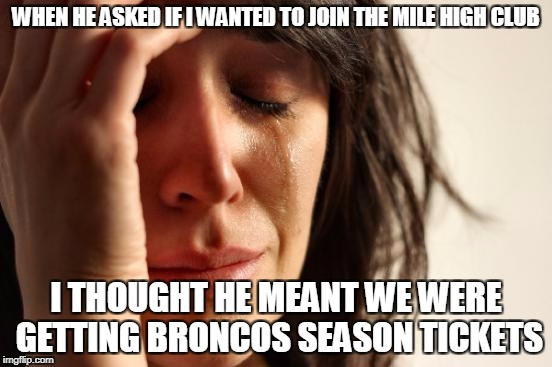 First World Problems Meme | WHEN HE ASKED IF I WANTED TO JOIN THE MILE HIGH CLUB I THOUGHT HE MEANT WE WERE GETTING BRONCOS SEASON TICKETS | image tagged in memes,first world problems | made w/ Imgflip meme maker