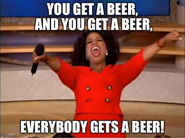 Oprah You Get A Meme | YOU GET A BEER, AND YOU GET A BEER, EVERYBODY GETS A BEER! | image tagged in memes,oprah you get a | made w/ Imgflip meme maker