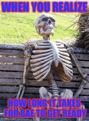 Waiting Skeleton Meme | WHEN YOU REALIZE HOW LONG IT TAKES FOR BAE TO GET READY | image tagged in memes,waiting skeleton | made w/ Imgflip meme maker