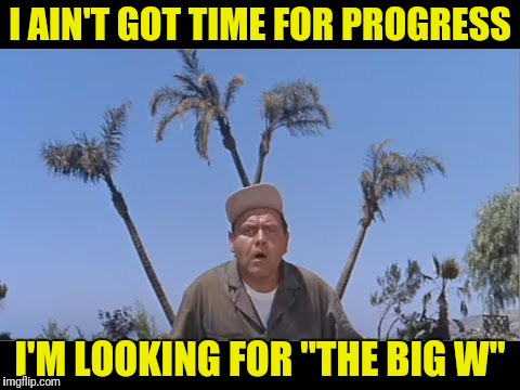 "I AIN'T GOT TIME FOR PROGRESS I'M LOOKING FOR ""THE BIG W"" 