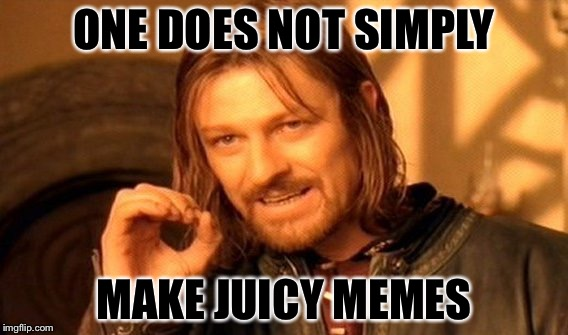 One Does Not Simply Meme | ONE DOES NOT SIMPLY MAKE JUICY MEMES | image tagged in memes,one does not simply | made w/ Imgflip meme maker