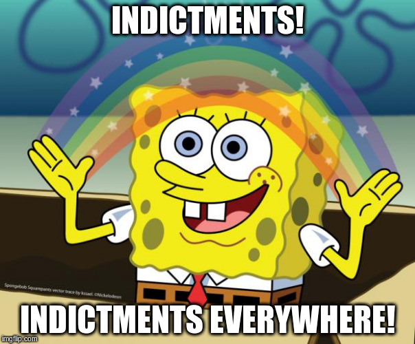 Sponge Bob imagination | INDICTMENTS! INDICTMENTS EVERYWHERE! | image tagged in sponge bob imagination | made w/ Imgflip meme maker