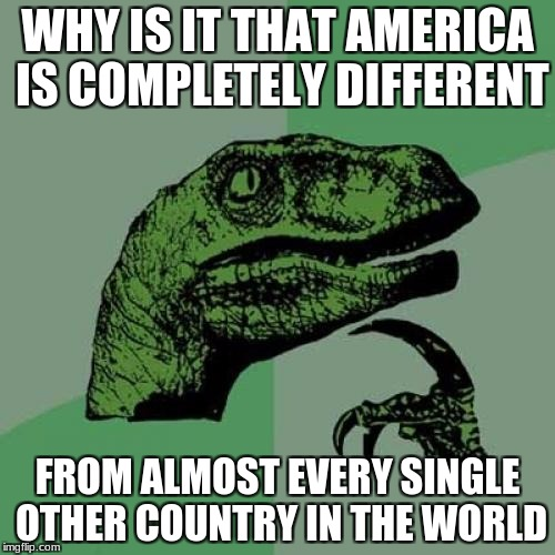 America has a different currency, different laws, different measuring system, etc... | WHY IS IT THAT AMERICA IS COMPLETELY DIFFERENT FROM ALMOST EVERY SINGLE OTHER COUNTRY IN THE WORLD | image tagged in memes,philosoraptor,america,countries | made w/ Imgflip meme maker