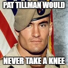 PAT TILLMAN WOULD NEVER TAKE A KNEE | image tagged in doc22 | made w/ Imgflip meme maker