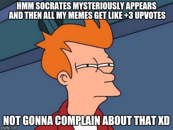 Futurama Fry Meme | HMM SOCRATES MYSTERIOUSLY APPEARS AND THEN ALL MY MEMES GET LIKE +3 UPVOTES NOT GONNA COMPLAIN ABOUT THAT XD | image tagged in memes,futurama fry | made w/ Imgflip meme maker