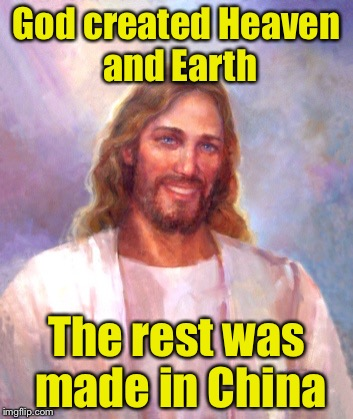 The Creation | God created Heaven and Earth The rest was made in China | image tagged in memes,smiling jesus | made w/ Imgflip meme maker