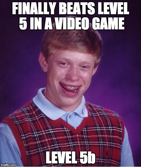 Bad Luck Brian Meme | FINALLY BEATS LEVEL 5 IN A VIDEO GAME LEVEL 5b | image tagged in memes,bad luck brian | made w/ Imgflip meme maker