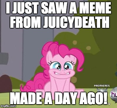 Glad he stopped by! | I JUST SAW A MEME FROM JUICYDEATH MADE A DAY AGO! | image tagged in excited pinkie pie,memes,juicydeath1025,happy | made w/ Imgflip meme maker