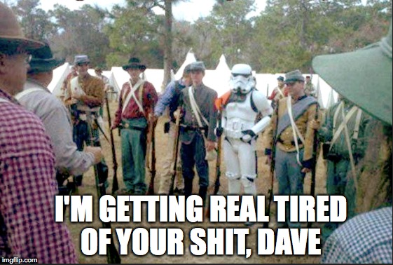 Civil war reenactor week | I'M GETTING REAL TIRED OF YOUR SHIT, DAVE | image tagged in stormtrooper,civil war,one does not simply,dave,the most interesting man in the world | made w/ Imgflip meme maker