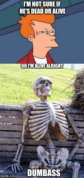 Brah look at him | I'M NOT SURE IF HE'S DEAD OR ALIVE | image tagged in futurama fry,waiting skeleton | made w/ Imgflip meme maker