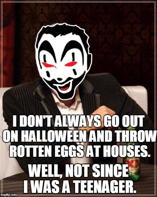 You put the eggs outside about week in advance so they get nice and ripe.  | I DON'T ALWAYS GO OUT ON HALLOWEEN AND THROW ROTTEN EGGS AT HOUSES. WELL, NOT SINCE I WAS A TEENAGER. | image tagged in memes,the most interesting man in the world,halloween,vandalism,insane clown posse,icp | made w/ Imgflip meme maker