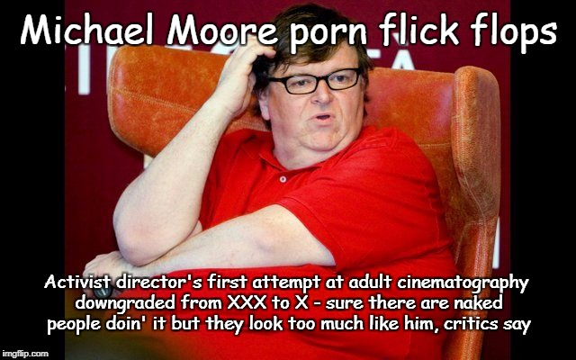 Michael Moore Porn Flop | Michael Moore porn flick flops Activist director's first attempt at adult cinematography downgraded from XXX to X - sure there are naked peo | image tagged in michael moore fat,porn,activist porn,nasty | made w/ Imgflip meme maker