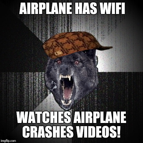 Insanity Wolf | AIRPLANE HAS WIFI WATCHES AIRPLANE CRASHES VIDEOS! | image tagged in insanity wolf,scumbag | made w/ Imgflip meme maker