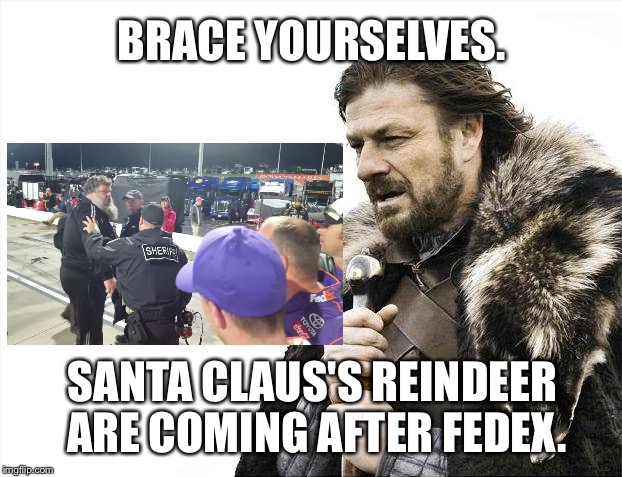 NASCAR Santa Claus tries to fight Denny Hamlin | BRACE YOURSELVES. SANTA CLAUS'S REINDEER ARE COMING AFTER FEDEX. | image tagged in memes,brace yourselves x is coming,bad santa,denny hamlin,fight,sports fans | made w/ Imgflip meme maker