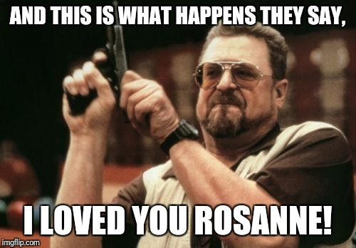 Am I The Only One Around Here Meme | AND THIS IS WHAT HAPPENS THEY SAY, I LOVED YOU ROSANNE! | image tagged in memes,am i the only one around here | made w/ Imgflip meme maker