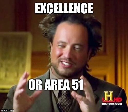 Ancient Aliens Meme | EXCELLENCE OR AREA 51 | image tagged in memes,ancient aliens | made w/ Imgflip meme maker