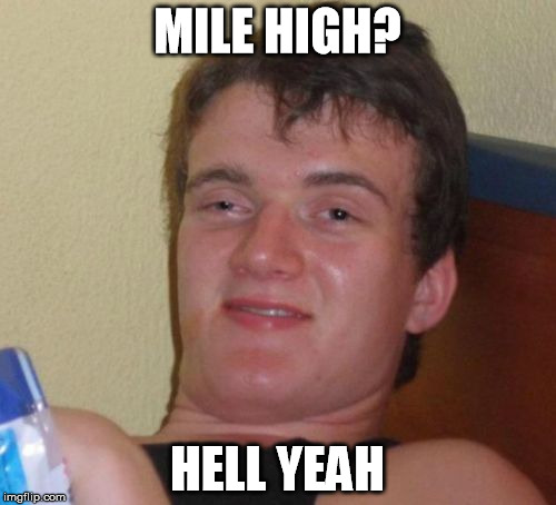 10 Guy Meme | MILE HIGH? HELL YEAH | image tagged in memes,10 guy | made w/ Imgflip meme maker
