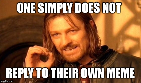One Does Not Simply Meme | ONE SIMPLY DOES NOT REPLY TO THEIR OWN MEME | image tagged in memes,one does not simply | made w/ Imgflip meme maker