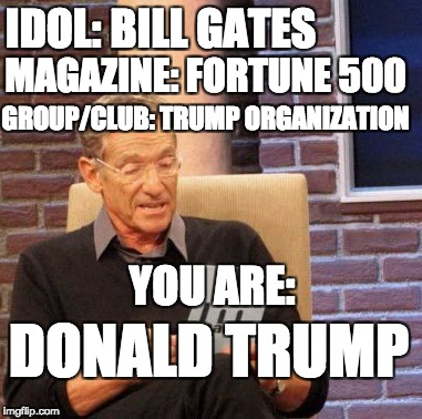 You are: | IDOL: BILL GATES MAGAZINE: FORTUNE 500 YOU ARE: GROUP/CLUB: TRUMP ORGANIZATION DONALD TRUMP | image tagged in memes,maury lie detector | made w/ Imgflip meme maker