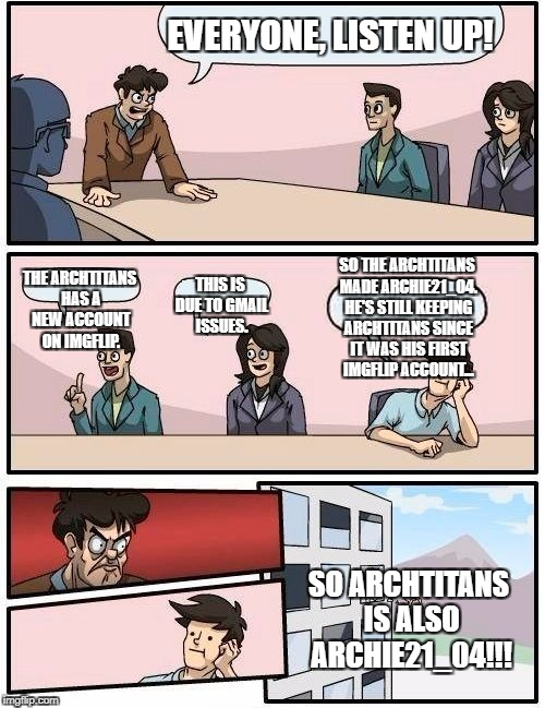 ArchTitans has made an announcement! | EVERYONE, LISTEN UP! THE ARCHTITANS HAS A NEW ACCOUNT ON IMGFLIP. THIS IS DUE TO GMAIL ISSUES. SO THE ARCHTITANS MADE ARCHIE21_04. HE'S STIL | image tagged in memes,boardroom meeting suggestion,update | made w/ Imgflip meme maker