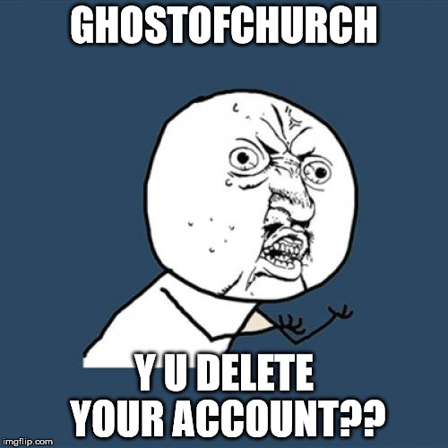 RIP ghostofchurch, October 27, 2017 | GHOSTOFCHURCH Y U DELETE YOUR ACCOUNT?? | image tagged in memes,y u no,ghostofchurch,tribute,rip,deleted accounts | made w/ Imgflip meme maker