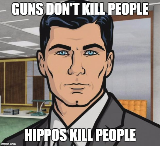 Archer Meme | GUNS DON'T KILL PEOPLE HIPPOS KILL PEOPLE | image tagged in memes,archer | made w/ Imgflip meme maker