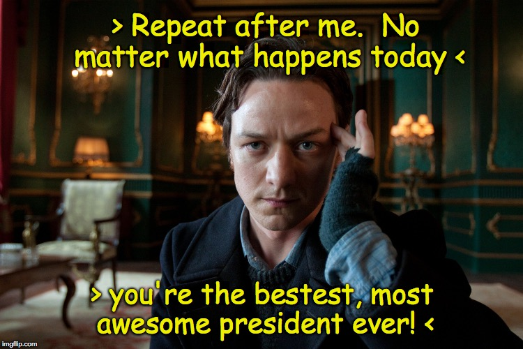 When your hypnotherapist is the real leader of the free world. | > Repeat after me.  No matter what happens today < > you're the bestest, most awesome president ever! < | image tagged in dr xavier young,trump,memes,mueller | made w/ Imgflip meme maker