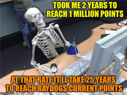 That's a phenomenal point total | TOOK ME 2 YEARS TO REACH 1 MILLION POINTS AT THAT RATE IT'LL TAKE 25 YEARS TO REACH RAYDOGS CURRENT POINTS | image tagged in skeleton computer | made w/ Imgflip meme maker