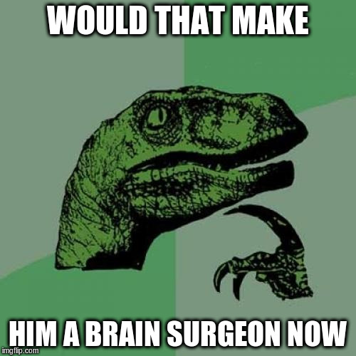 Philosoraptor Meme | WOULD THAT MAKE HIM A BRAIN SURGEON NOW | image tagged in memes,philosoraptor | made w/ Imgflip meme maker