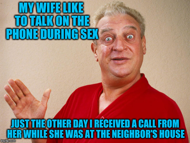MY WIFE LIKE TO TALK ON THE PHONE DURING SEX JUST THE OTHER DAY I RECEIVED A CALL FROM HER WHILE SHE WAS AT THE NEIGHBOR'S HOUSE | made w/ Imgflip meme maker